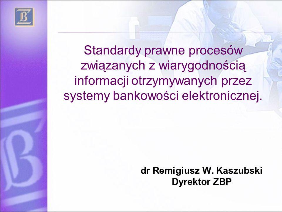 Standardy prawne procesów związanych z wiarygodnością informacji otrzymywanych przez systemy bankowości elektronicznej. dr Remigiusz W. Kaszubski Dyre