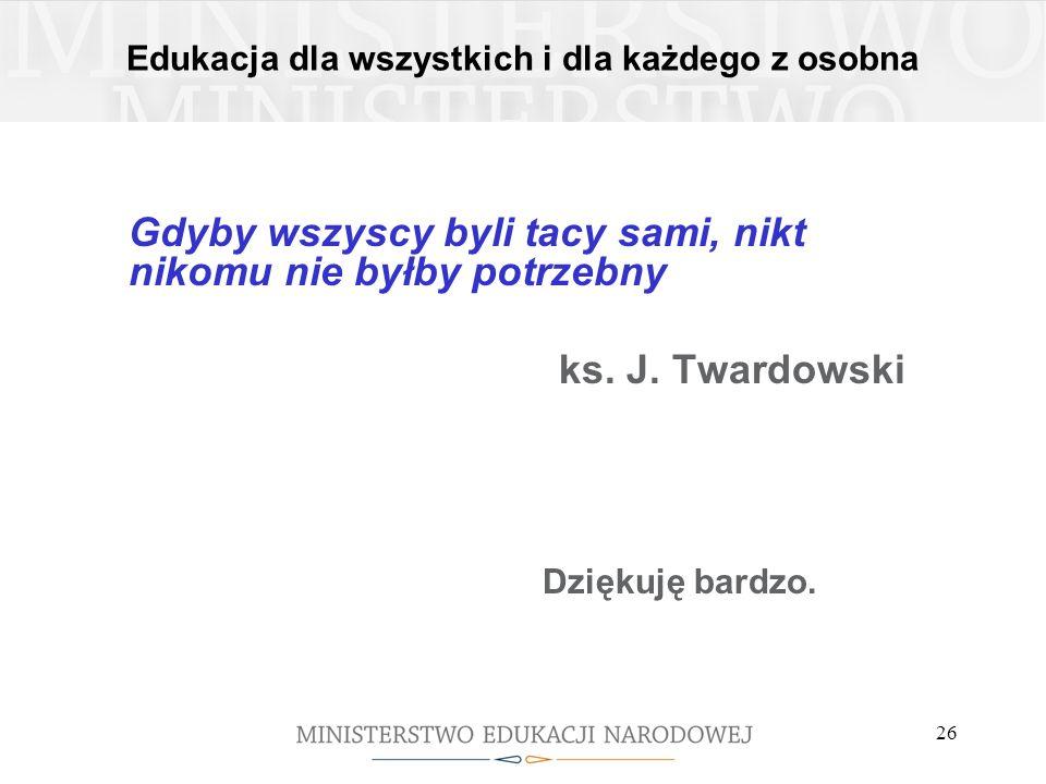Edukacja dla wszystkich i dla każdego z osobna Gdyby wszyscy byli tacy sami, nikt nikomu nie byłby potrzebny ks. J. Twardowski Dziękuję bardzo. 26