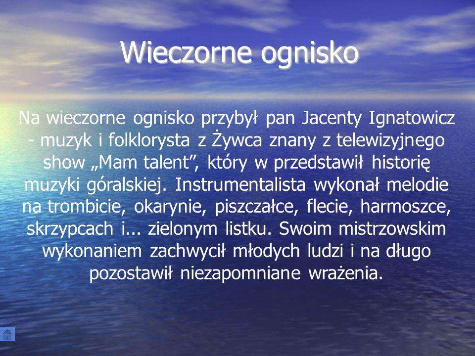 Wieczorne ognisko Na wieczorne ognisko przybył pan Jacenty Ignatowicz - muzyk i folklorysta z Żywca znany z telewizyjnego show Mam talent, który w przedstawił historię muzyki góralskiej.