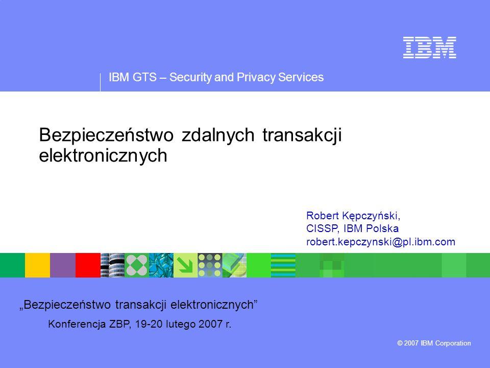 IBM GTS – Security and Privacy Services © 2007 IBM Corporation Bezpieczeństwo transakcji elektronicznych Konferencja ZBP, 19-20 lutego 2007 r. Bezpiec