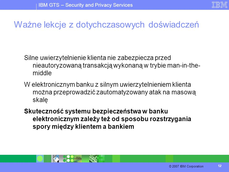 IBM GTS – Security and Privacy Services © 2007 IBM Corporation 12 Ważne lekcje z dotychczasowych doświadczeń Silne uwierzytelnienie klienta nie zabezp
