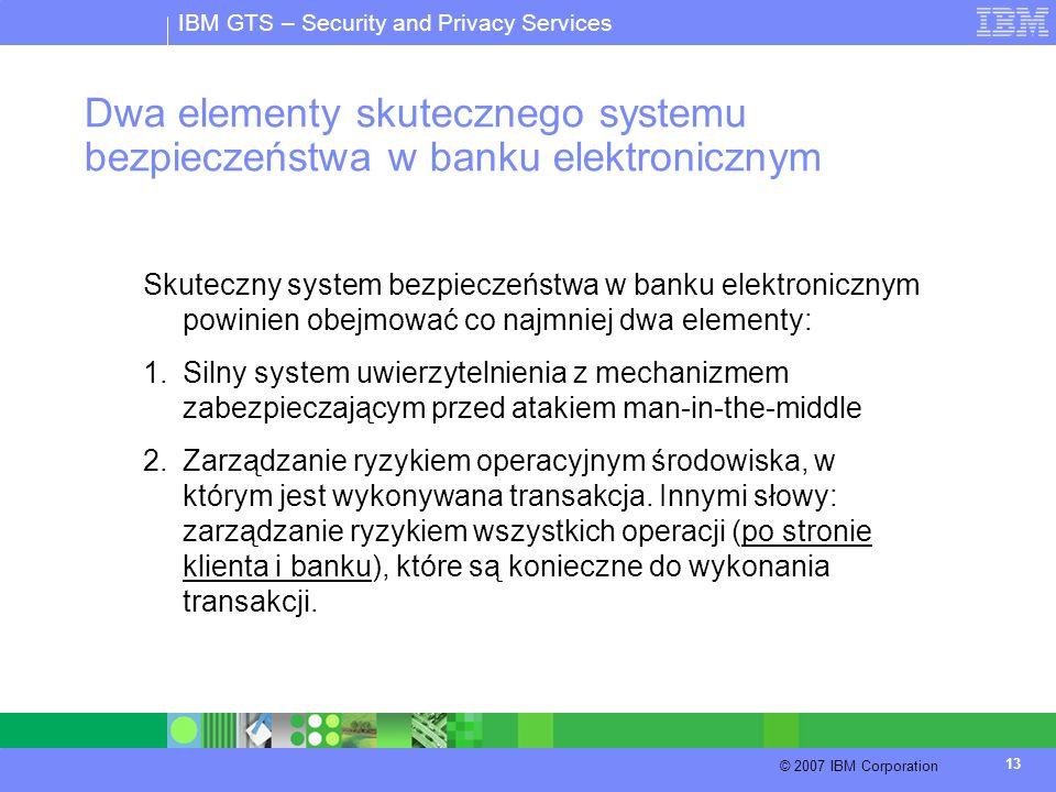 IBM GTS – Security and Privacy Services © 2007 IBM Corporation 13 Dwa elementy skutecznego systemu bezpieczeństwa w banku elektronicznym Skuteczny sys