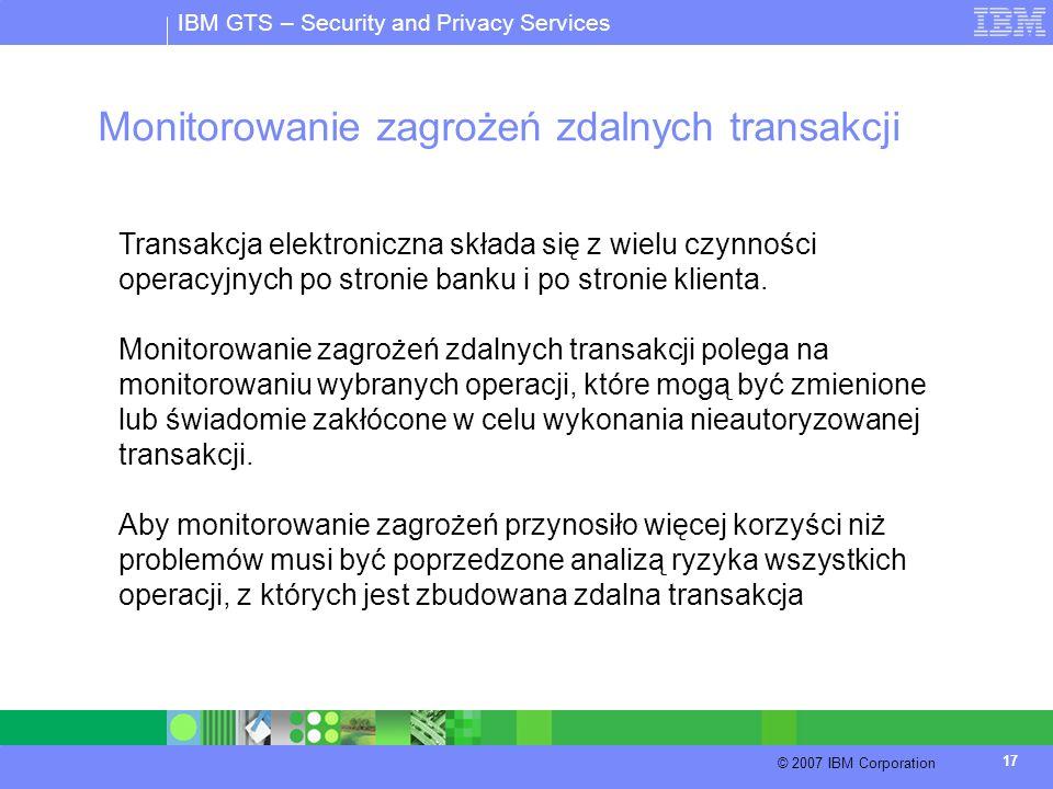 IBM GTS – Security and Privacy Services © 2007 IBM Corporation 17 Monitorowanie zagrożeń zdalnych transakcji Transakcja elektroniczna składa się z wie
