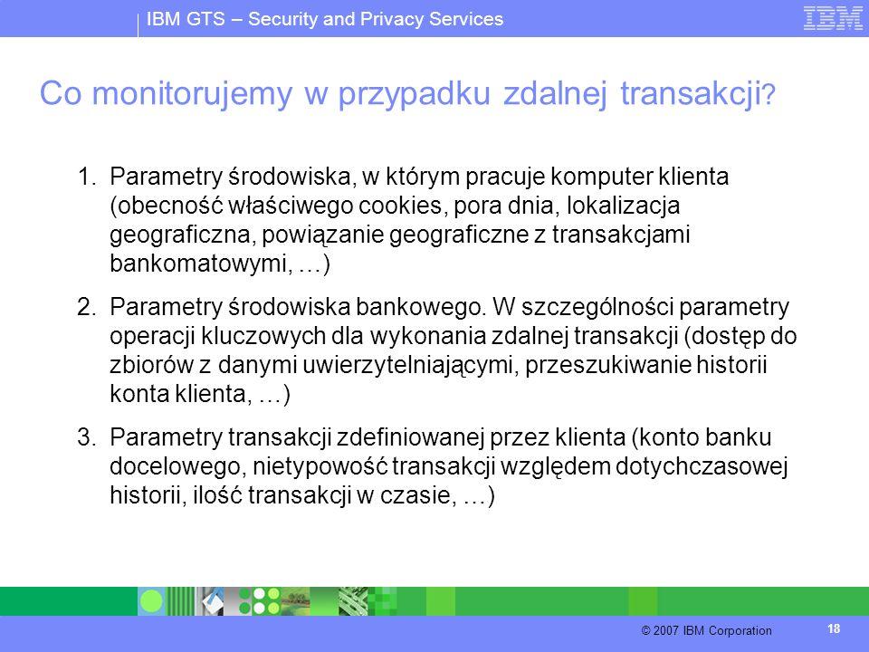 IBM GTS – Security and Privacy Services © 2007 IBM Corporation 18 Co monitorujemy w przypadku zdalnej transakcji ? 1.Parametry środowiska, w którym pr