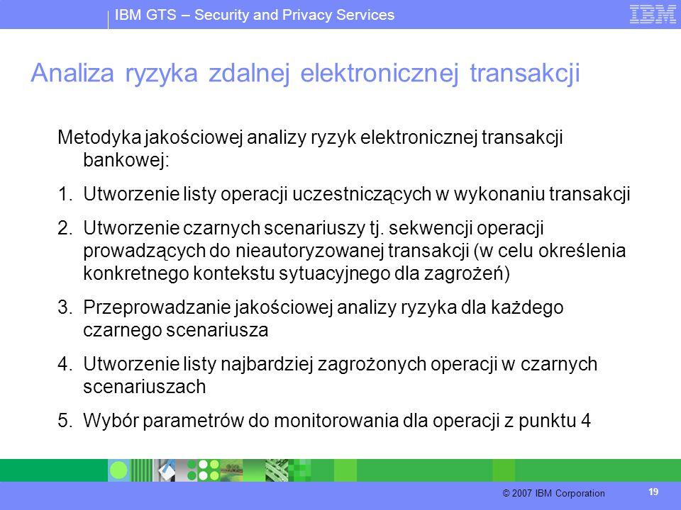 IBM GTS – Security and Privacy Services © 2007 IBM Corporation 19 Analiza ryzyka zdalnej elektronicznej transakcji Metodyka jakościowej analizy ryzyk