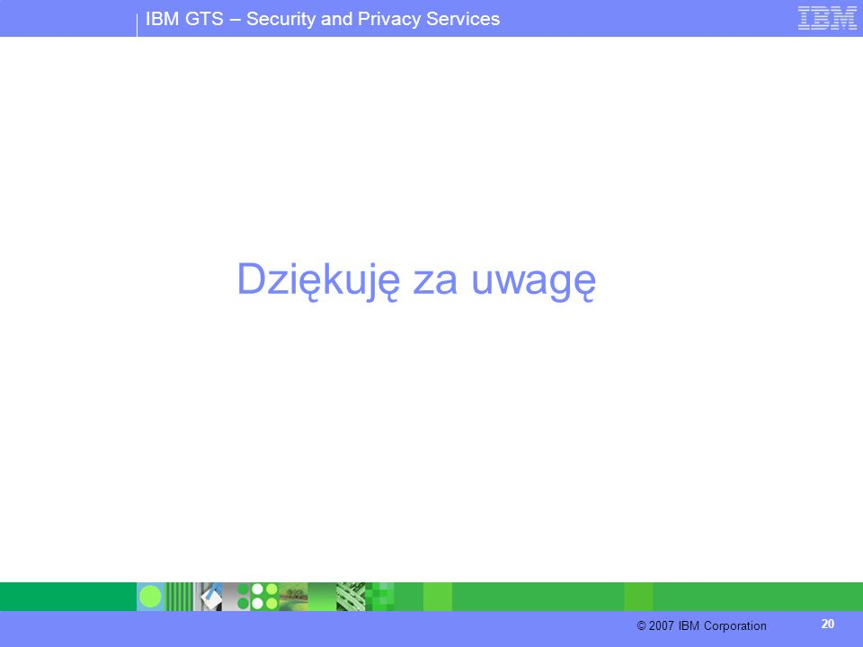 IBM GTS – Security and Privacy Services © 2007 IBM Corporation 20 Dziękuję za uwagę