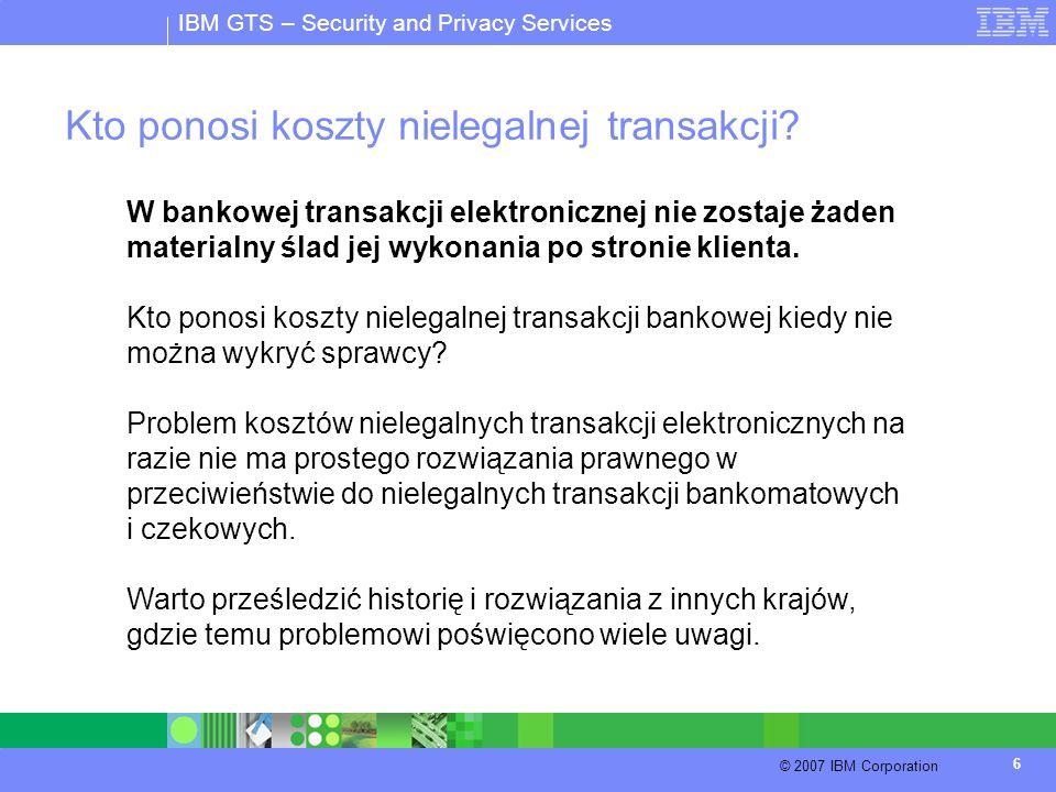 IBM GTS – Security and Privacy Services © 2007 IBM Corporation 6 Kto ponosi koszty nielegalnej transakcji? W bankowej transakcji elektronicznej nie zo