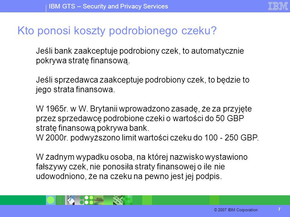 IBM GTS – Security and Privacy Services © 2007 IBM Corporation 7 Kto ponosi koszty podrobionego czeku? Jeśli bank zaakceptuje podrobiony czek, to auto