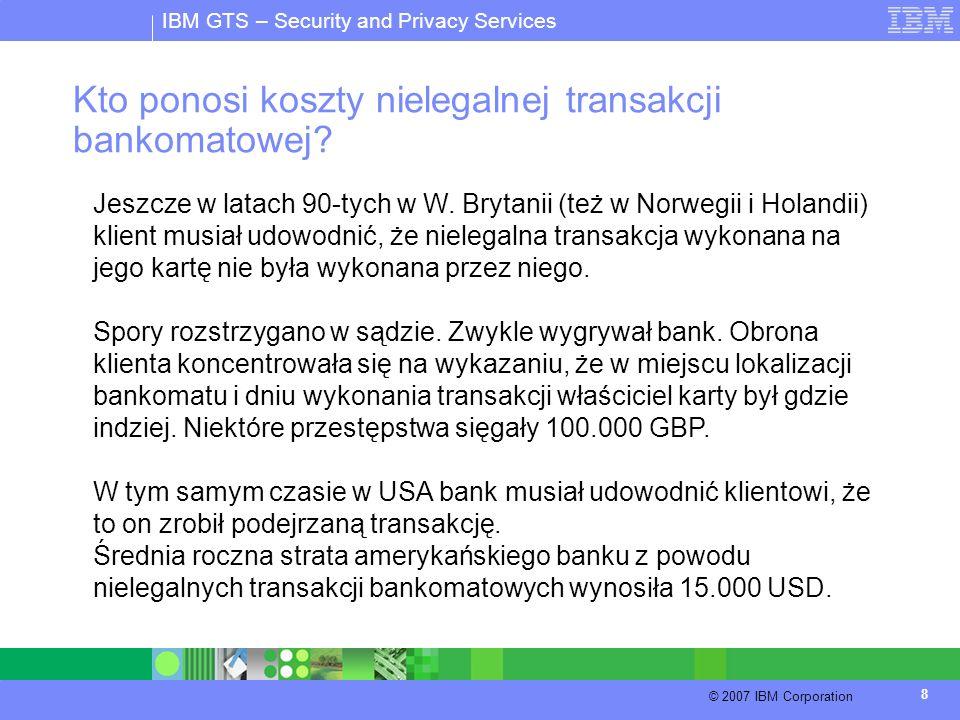 IBM GTS – Security and Privacy Services © 2007 IBM Corporation 8 Kto ponosi koszty nielegalnej transakcji bankomatowej? Jeszcze w latach 90-tych w W.