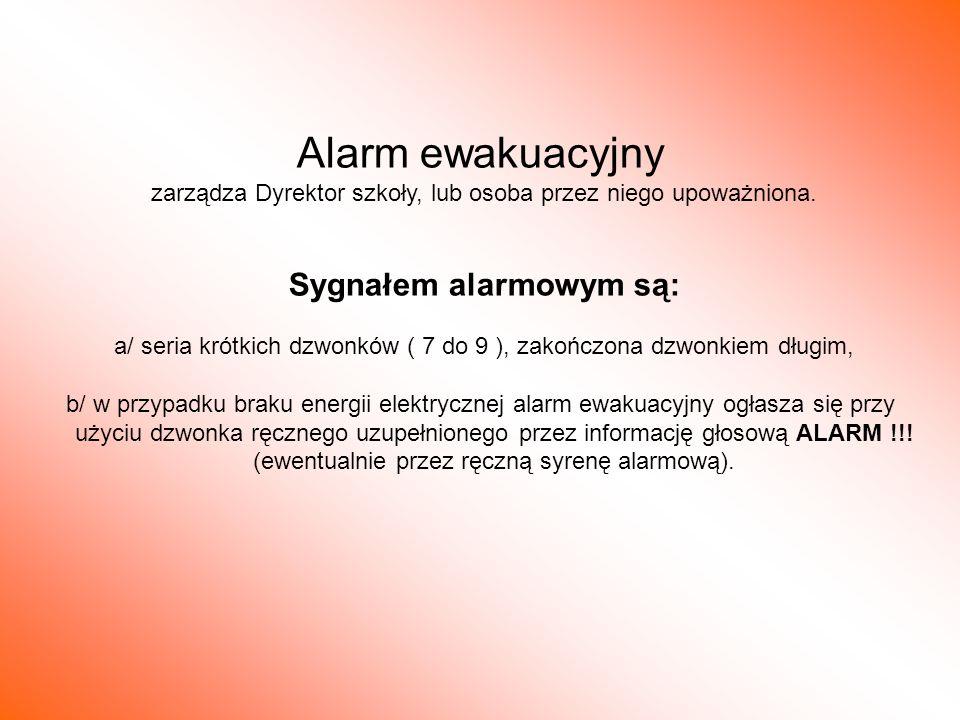 Alarm ewakuacyjny zarządza Dyrektor szkoły, lub osoba przez niego upoważniona. Sygnałem alarmowym są: a/ seria krótkich dzwonków ( 7 do 9 ), zakończon