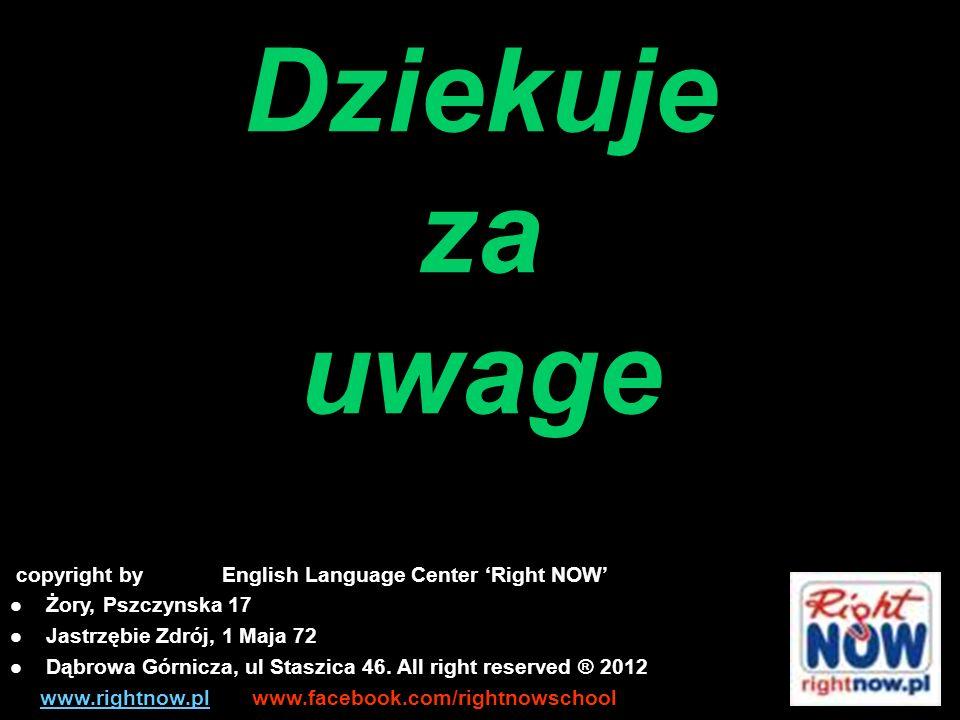 copyright by English Language Center Right NOW Żory, Pszczynska 17 Jastrzębie Zdrój, 1 Maja 72 Dąbrowa Górnicza, ul Staszica 46.
