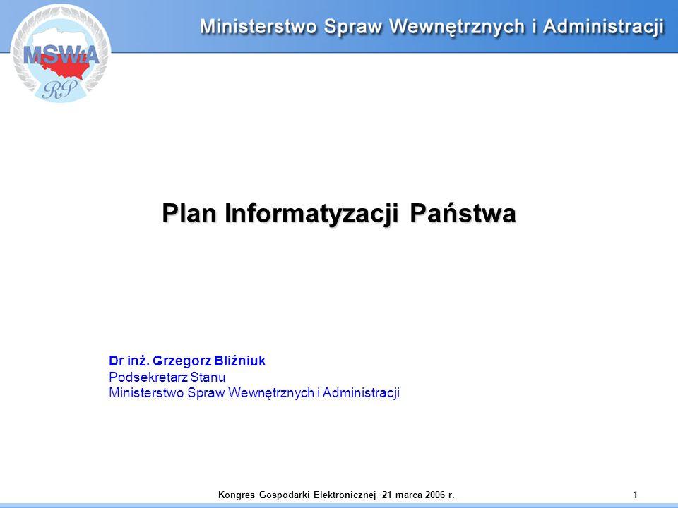 Kongres Gospodarki Elektronicznej 21 marca 2006 r.1 Plan Informatyzacji Państwa Dr inż. Grzegorz Bliźniuk Podsekretarz Stanu Ministerstwo Spraw Wewnęt