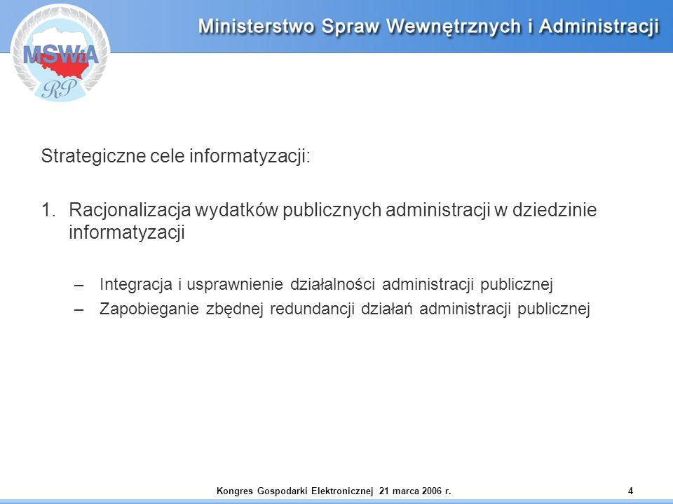 Kongres Gospodarki Elektronicznej 21 marca 2006 r.4 Strategiczne cele informatyzacji: 1.Racjonalizacja wydatków publicznych administracji w dziedzinie