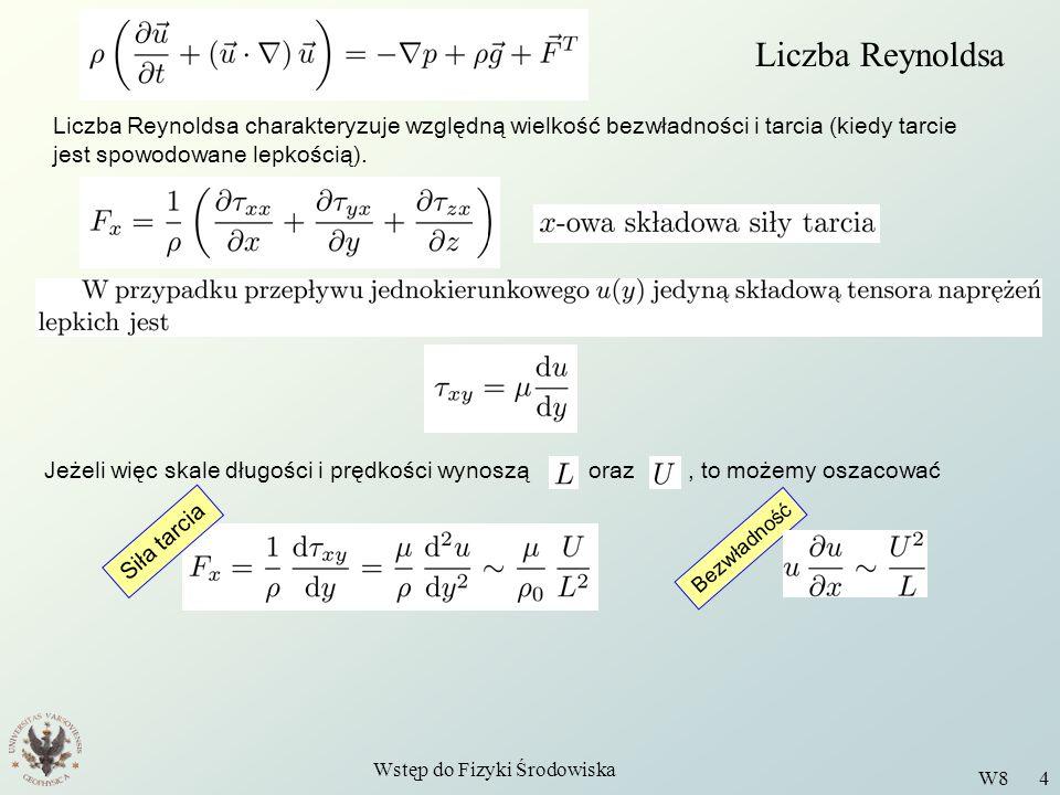 Wstęp do Fizyki Środowiska W8 5 Liczba Reynoldsa Iloraz: nazywamy liczbą Reynoldsa Lepkość kinematyczna Lepkość dynamiczna Wartość liczby Reynoldsa wskazuje na to, czy przepływ jest laminarny, czy turbulentny Przepływy laminarne, to takie, w których pole prędkości jest w miarę gładką funkcją położenia, i zmienia się powoli w czasie.