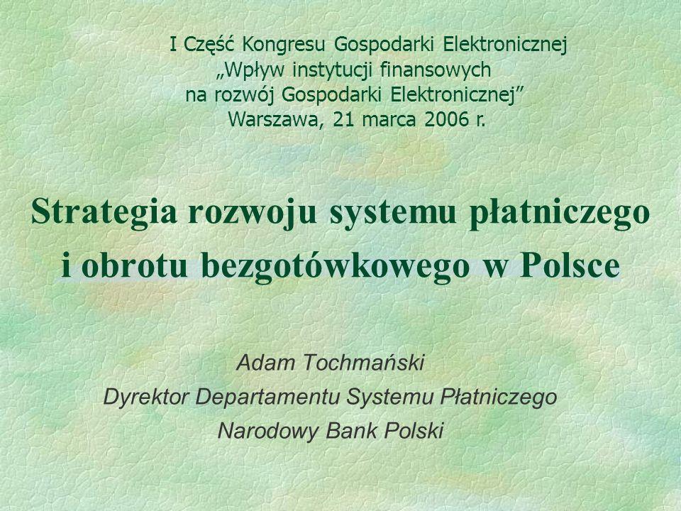 Strategia rozwoju systemu płatniczego i obrotu bezgotówkowego w Polsce Adam Tochmański Dyrektor Departamentu Systemu Płatniczego Narodowy Bank Polski