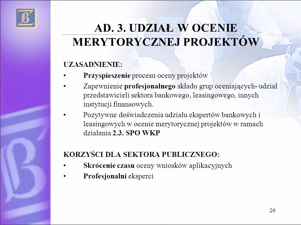 26 AD. 3. UDZIAŁ W OCENIE MERYTORYCZNEJ PROJEKTÓW UZASADNIENIE: Przyspieszenie procesu oceny projektów Zapewnienie profesjonalnego składu grup oceniaj