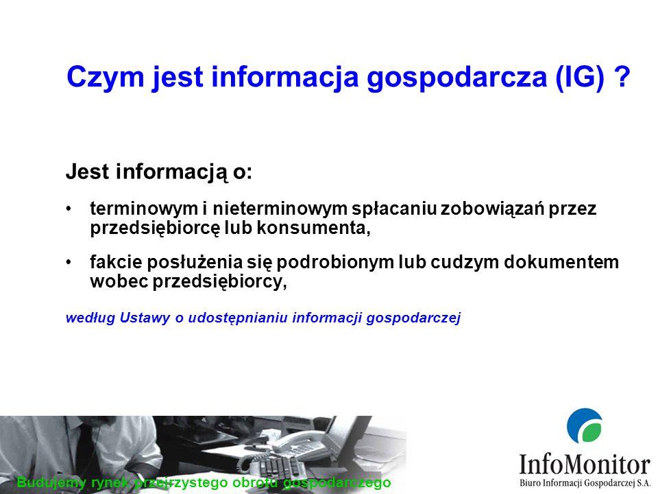 Budujemy rynek przejrzystego obrotu gospodarczego Jest informacją o: terminowym i nieterminowym spłacaniu zobowiązań przez przedsiębiorcę lub konsumenta, fakcie posłużenia się podrobionym lub cudzym dokumentem wobec przedsiębiorcy, według Ustawy o udostępnianiu informacji gospodarczej Czym jest informacja gospodarcza (IG)