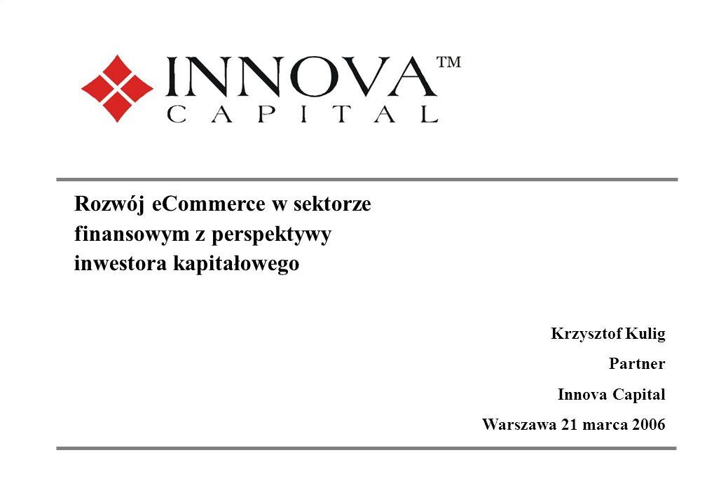 1 Investing in the New Europe Rozwój eCommerce w sektorze finansowym z perspektywy inwestora kapitałowego Krzysztof Kulig Partner Innova Capital Warszawa 21 marca 2006