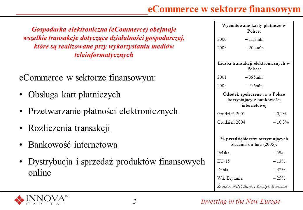 2 Investing in the New Europe ________________________ eCommerce w sektorze finansowym eCommerce w sektorze finansowym: Obsługa kart płatniczych Przetwarzanie płatności elektronicznych Rozliczenia transakcji Bankowość internetowa Dystrybucja i sprzedaż produktów finansowych online Gospodarka elektroniczna (eCommerce) obejmuje wszelkie transakcje dotyczące działalności gospodarczej, które są realizowane przy wykorzystaniu mediów teleinformatycznych Wyemitowane karty płatnicze w Polsce: 2000 – 11,3mln 2005 – 20,4mln Liczba transakcji elektronicznych w Polsce: 2001– 395mln 2005 – 776mln Odsetek społeczeńswa w Polsce korzystający z bankowości internetowej Grudzień 2001 – 0,2% Grudzień 2004 – 10,3% % przedsiębiorstw otrzymujących zlecenia on-line (2005): Polska – 5% EU-15 – 13% Dania – 32% Wlk Brytania – 25% Źródło: NBP, Bank i Kredyt, Eurostat