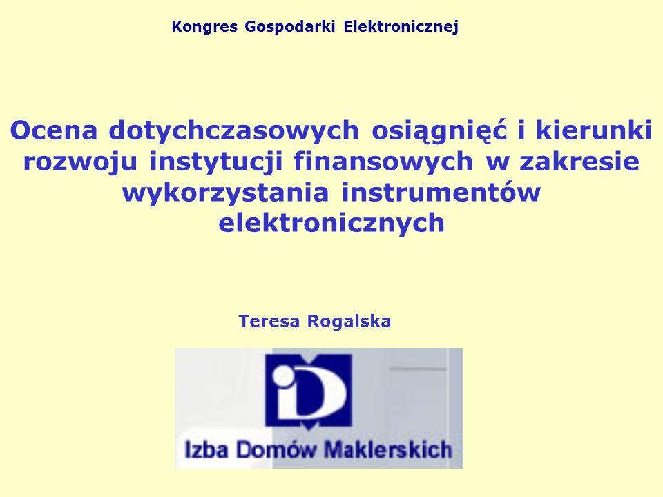 Ocena dotychczasowych osiągnięć i kierunki rozwoju instytucji finansowych w zakresie wykorzystania instrumentów elektronicznych Kongres Gospodarki Elektronicznej Teresa Rogalska