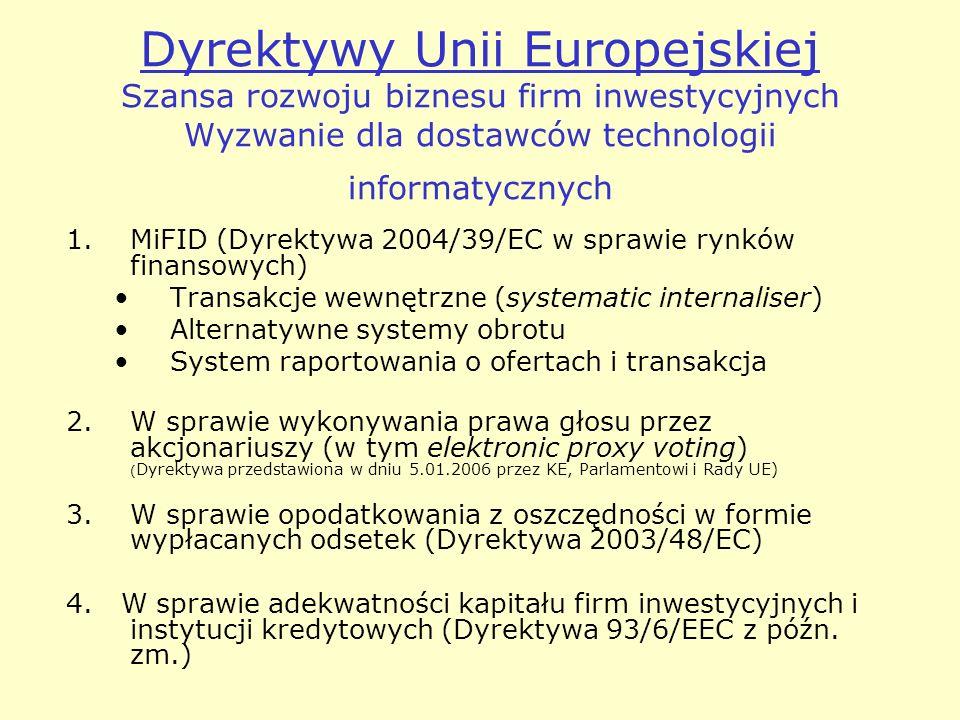 Dyrektywy Unii Europejskiej Szansa rozwoju biznesu firm inwestycyjnych Wyzwanie dla dostawców technologii informatycznych 1.MiFID (Dyrektywa 2004/39/EC w sprawie rynków finansowych) Transakcje wewnętrzne (systematic internaliser) Alternatywne systemy obrotu System raportowania o ofertach i transakcja 2.W sprawie wykonywania prawa głosu przez akcjonariuszy (w tym elektronic proxy voting) ( Dyrektywa przedstawiona w dniu 5.01.2006 przez KE, Parlamentowi i Rady UE) 3.W sprawie opodatkowania z oszczędności w formie wypłacanych odsetek (Dyrektywa 2003/48/EC) 4.