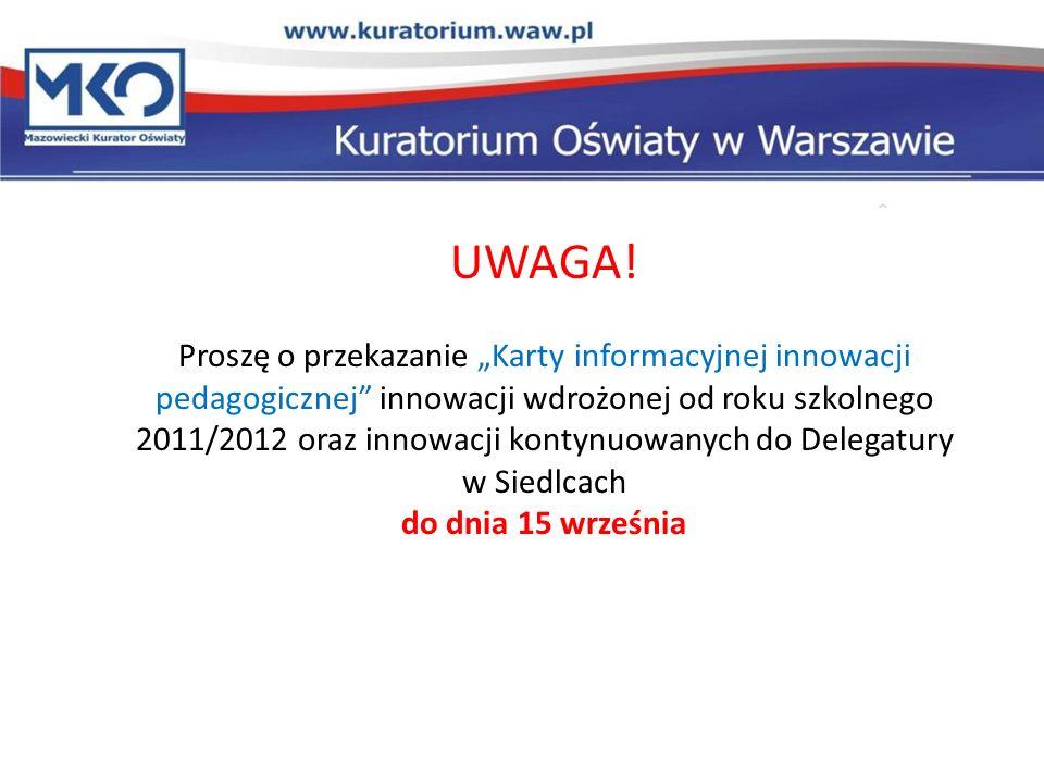 UWAGA! Proszę o przekazanie Karty informacyjnej innowacji pedagogicznej innowacji wdrożonej od roku szkolnego 2011/2012 oraz innowacji kontynuowanych