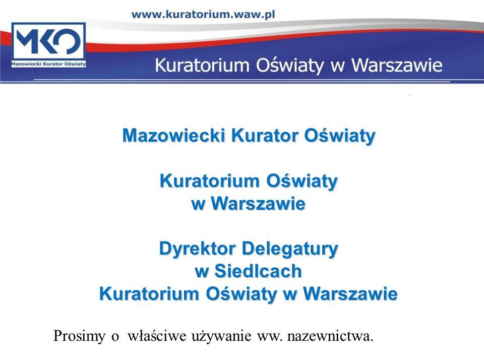Mazowiecki Kurator Oświaty Kuratorium Oświaty w Warszawie Dyrektor Delegatury w Siedlcach Kuratorium Oświaty w Warszawie Prosimy o właściwe używanie w