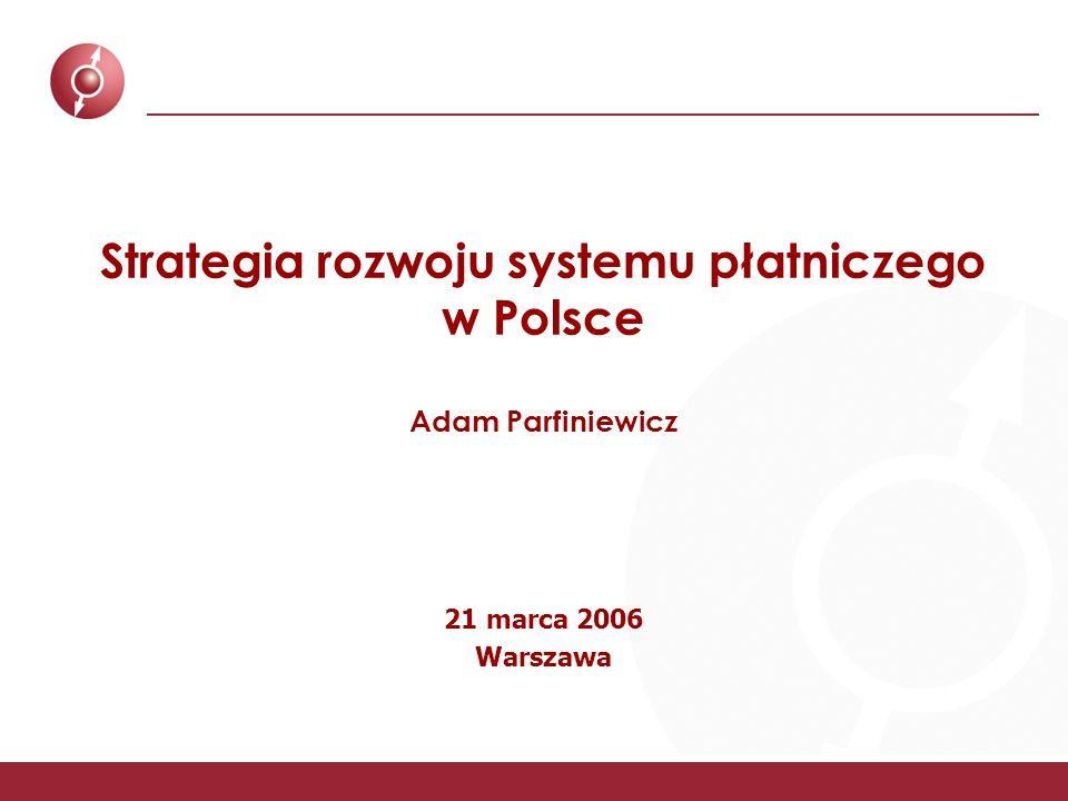 Strategia rozwoju systemu płatniczego w Polsce Adam Parfiniewicz 21 marca 2006 Warszawa