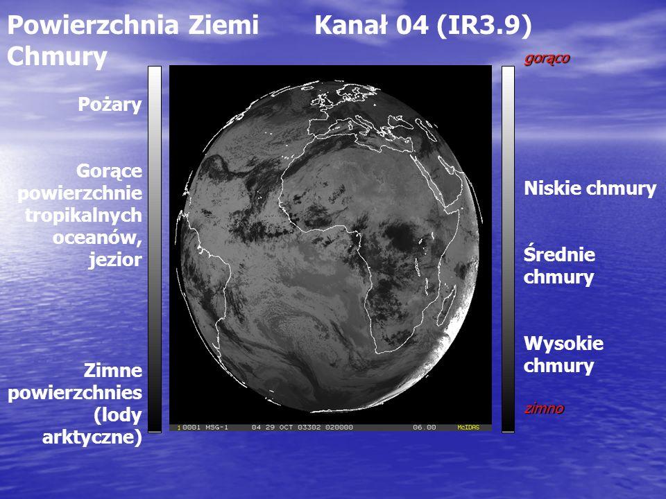 Powierzchnia Ziemi Kanał 04 (IR3.9) Chmury gorąco Niskie chmury Średnie chmury Wysokie chmuryzimno Pożary Gorące powierzchnie tropikalnych oceanów, jezior Zimne powierzchnies (lody arktyczne)