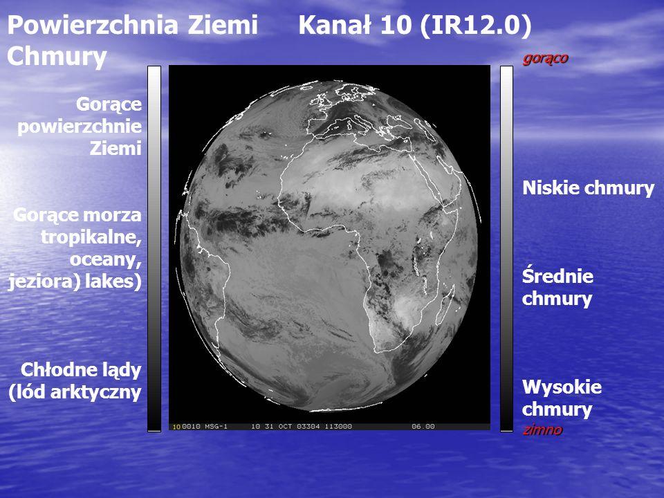 Powierzchnia Ziemi Kanał 10 (IR12.0) Chmury gorąco Niskie chmury Średnie chmury Wysokie chmuryzimno Gorące powierzchnie Ziemi Gorące morza tropikalne, oceany, jeziora) lakes) Chłodne lądy (lód arktyczny