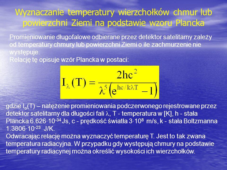 Wyznaczanie temperatury wierzchołków chmur lub powierzchni Ziemi na podstawie wzoru Plancka gdzie I o (T) – natężenie promieniowania podczerwonego rejestrowane przez detektor satelitarny dla długości fali, T - temperatura w [K], h - stała Plancka 6.626·10 -34 Js, c - prędkość światła 3·10 8 m/s, k - stała Boltzmanna 1.3806·10 -23 J/K.