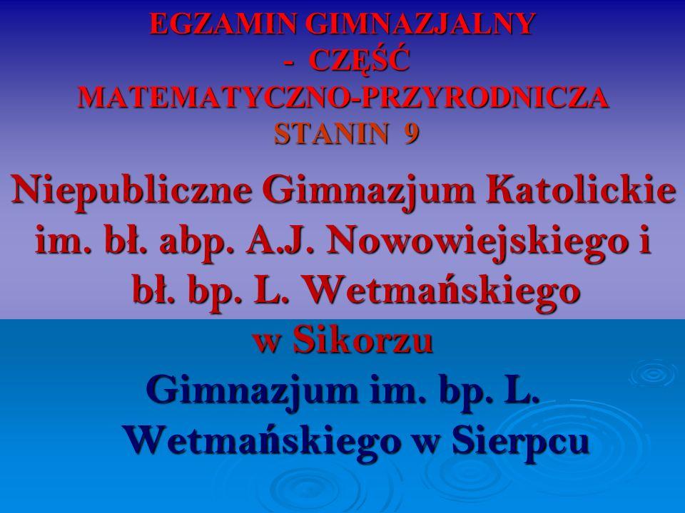 EGZAMIN GIMNAZJALNY - CZĘŚĆ MATEMATYCZNO-PRZYRODNICZA STANIN 9 Niepubliczne Gimnazjum Katolickie im. b ł. abp. A.J. Nowowiejskiego i b ł. bp. L. Wetma