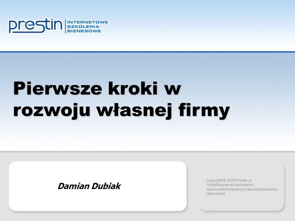 Copyright 2007 Prestin.pl Pierwsze kroki w rozwoju własnej firmy Copyright © 2008 Prestin.pl Wszelkie prawa kopiowania i rozpowszechniania bez zezwolenia surowo zabronione Damian Dubiak