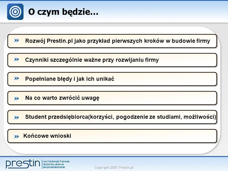 Copyright 2007 Prestin.pl O czym będzie… Czynniki szczególnie ważne przy rozwijaniu firmyPopełniane błędy i jak ich unikaćNa co warto zwrócić uwagęStudent przedsiębiorca(korzyści, pogodzenie ze studiami, możliwości)Końcowe wnioskiRozwój Prestin.pl jako przykład pierwszych kroków w budowie firmy