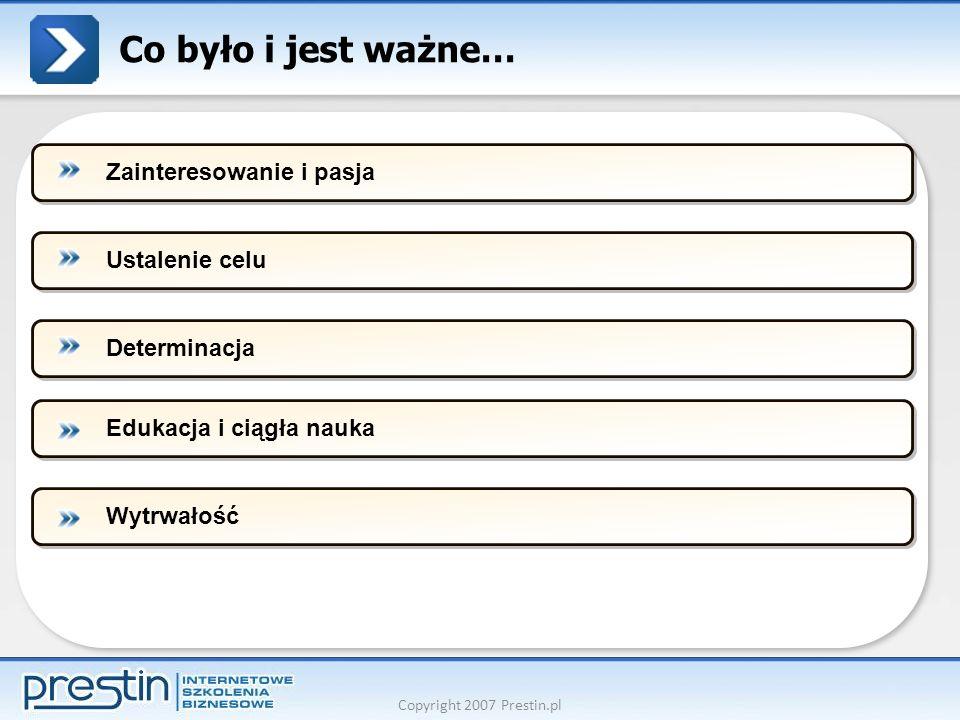 Copyright 2007 Prestin.pl Co było i jest ważne… Ustalenie celuDeterminacjaEdukacja i ciągła naukaWytrwałośćZainteresowanie i pasja