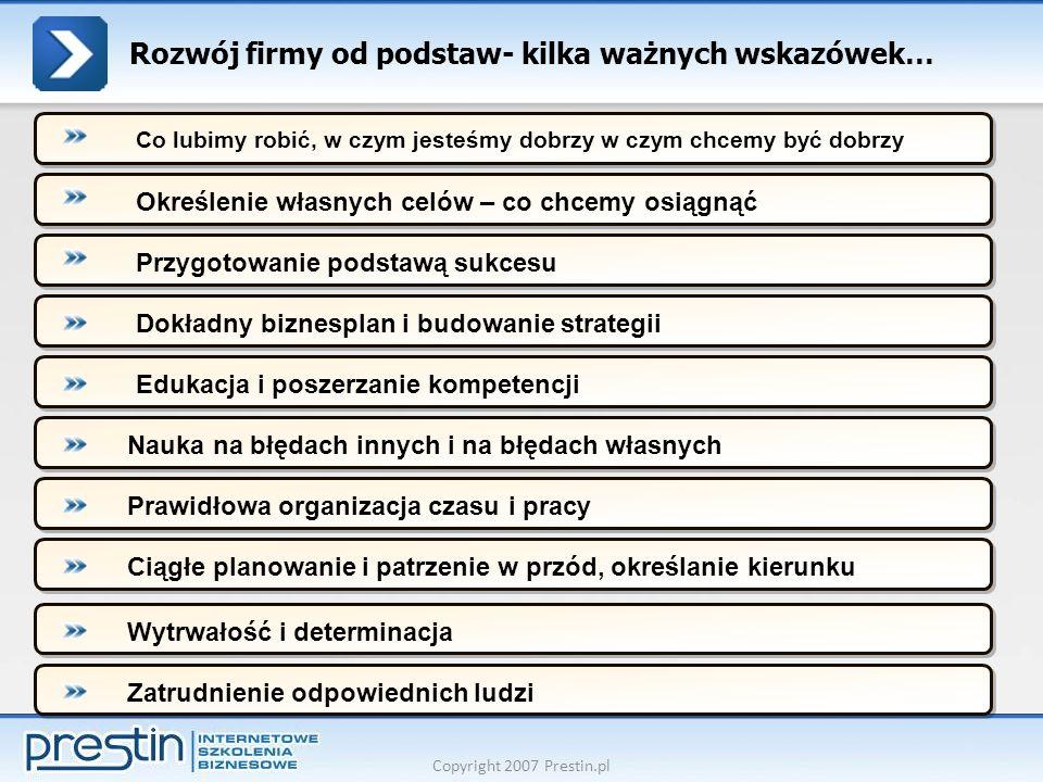 Copyright 2007 Prestin.pl Rozwój firmy od podstaw- kilka ważnych wskazówek… Określenie własnych celów – co chcemy osiągnąćPrzygotowanie podstawą sukce