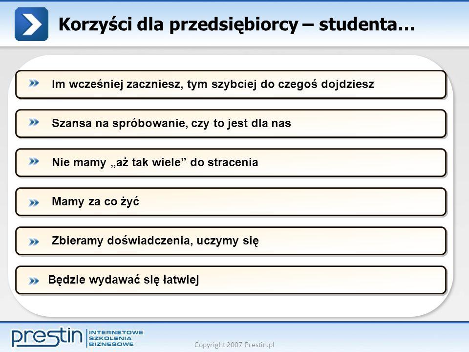 Copyright 2007 Prestin.pl Korzyści dla przedsiębiorcy – studenta… Szansa na spróbowanie, czy to jest dla nasNie mamy aż tak wiele do straceniaMamy za
