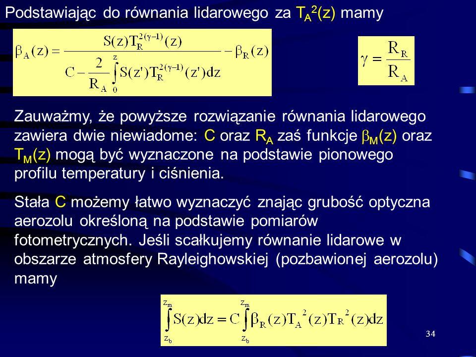 34 Podstawiając do równania lidarowego za T A 2 (z) mamy Zauważmy, że powyższe rozwiązanie równania lidarowego zawiera dwie niewiadome: C oraz R A zaś funkcje M (z) oraz T M (z) mogą być wyznaczone na podstawie pionowego profilu temperatury i ciśnienia.