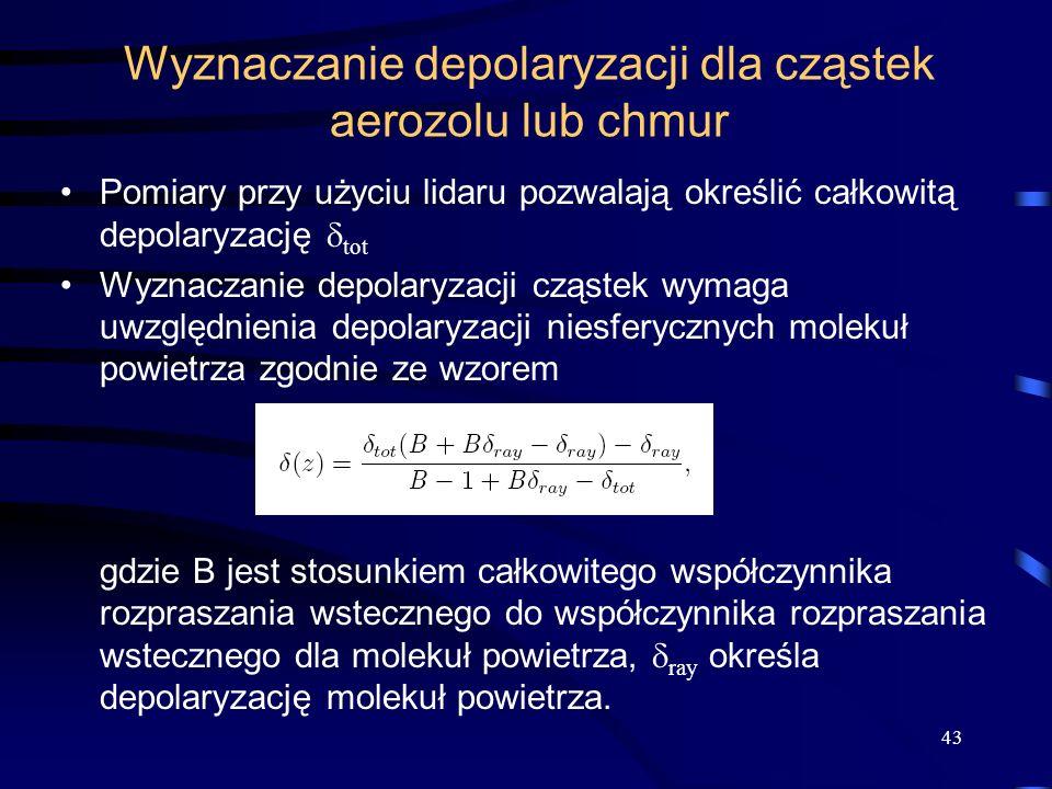 Wyznaczanie depolaryzacji dla cząstek aerozolu lub chmur Pomiary przy użyciu lidaru pozwalają określić całkowitą depolaryzację tot Wyznaczanie depolaryzacji cząstek wymaga uwzględnienia depolaryzacji niesferycznych molekuł powietrza zgodnie ze wzorem gdzie B jest stosunkiem całkowitego współczynnika rozpraszania wstecznego do współczynnika rozpraszania wstecznego dla molekuł powietrza, ray określa depolaryzację molekuł powietrza.
