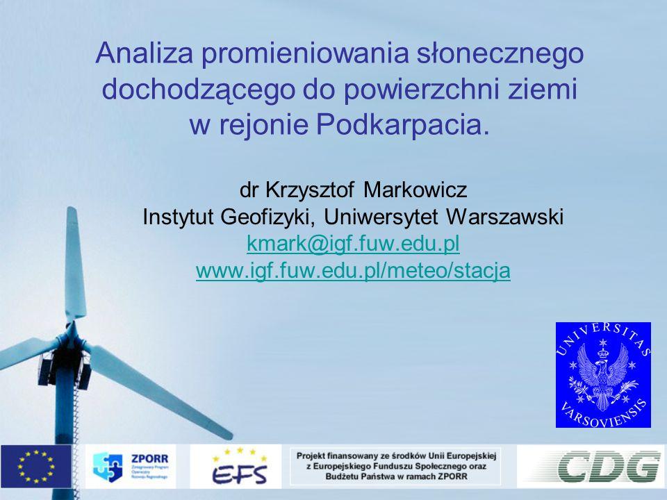 Analiza promieniowania słonecznego dochodzącego do powierzchni ziemi w rejonie Podkarpacia. dr Krzysztof Markowicz Instytut Geofizyki, Uniwersytet War
