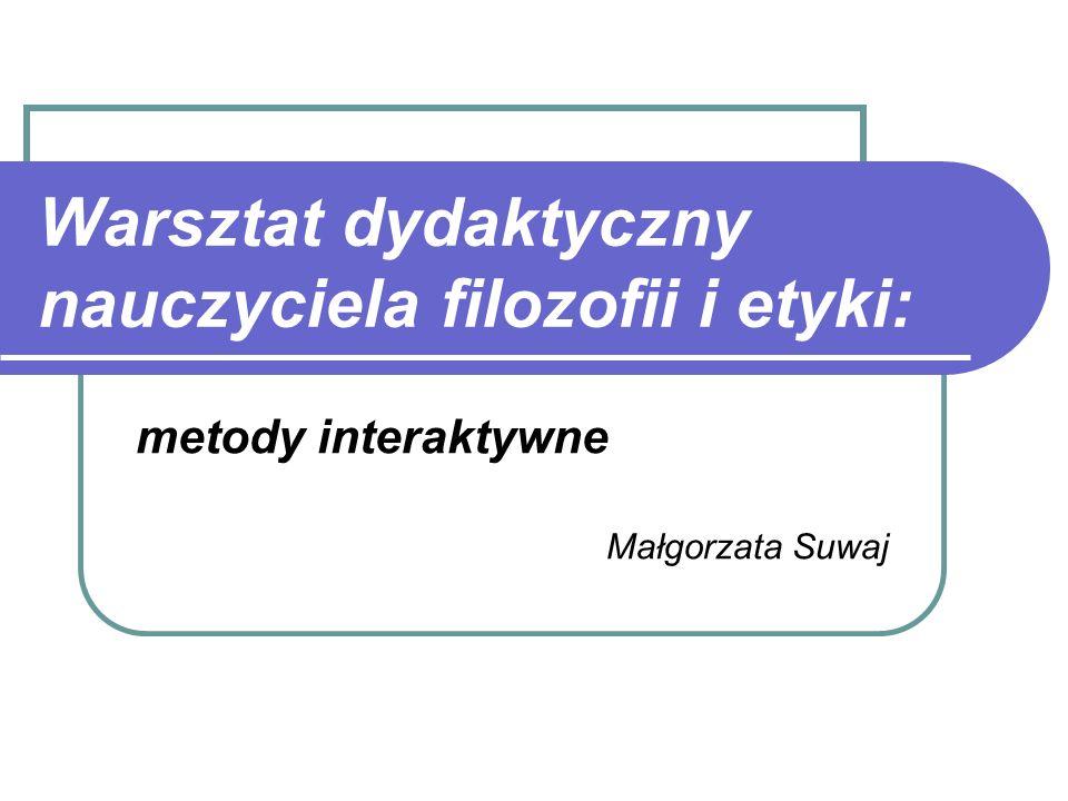 Warsztat dydaktyczny nauczyciela filozofii i etyki: metody interaktywne Małgorzata Suwaj