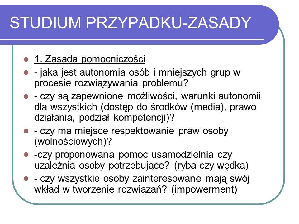 STUDIUM PRZYPADKU-ZASADY 1. Zasada pomocniczości - jaka jest autonomia osób i mniejszych grup w procesie rozwiązywania problemu? - czy są zapewnione m