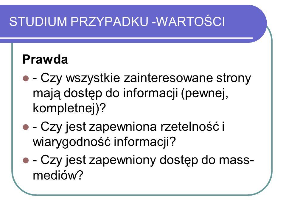 STUDIUM PRZYPADKU -WARTOŚCI Prawda - Czy wszystkie zainteresowane strony mają dostęp do informacji (pewnej, kompletnej)? - Czy jest zapewniona rzeteln