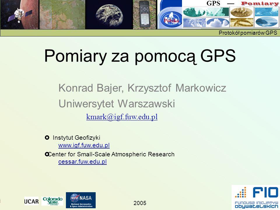 Protokół pomiarów GPS GPS 2005 Konrad Bajer, Krzysztof Markowicz Uniwersytet Warszawski kmark@igf.fuw.edu.pl Instytut Geofizyki www.igf.fuw.edu.pl www