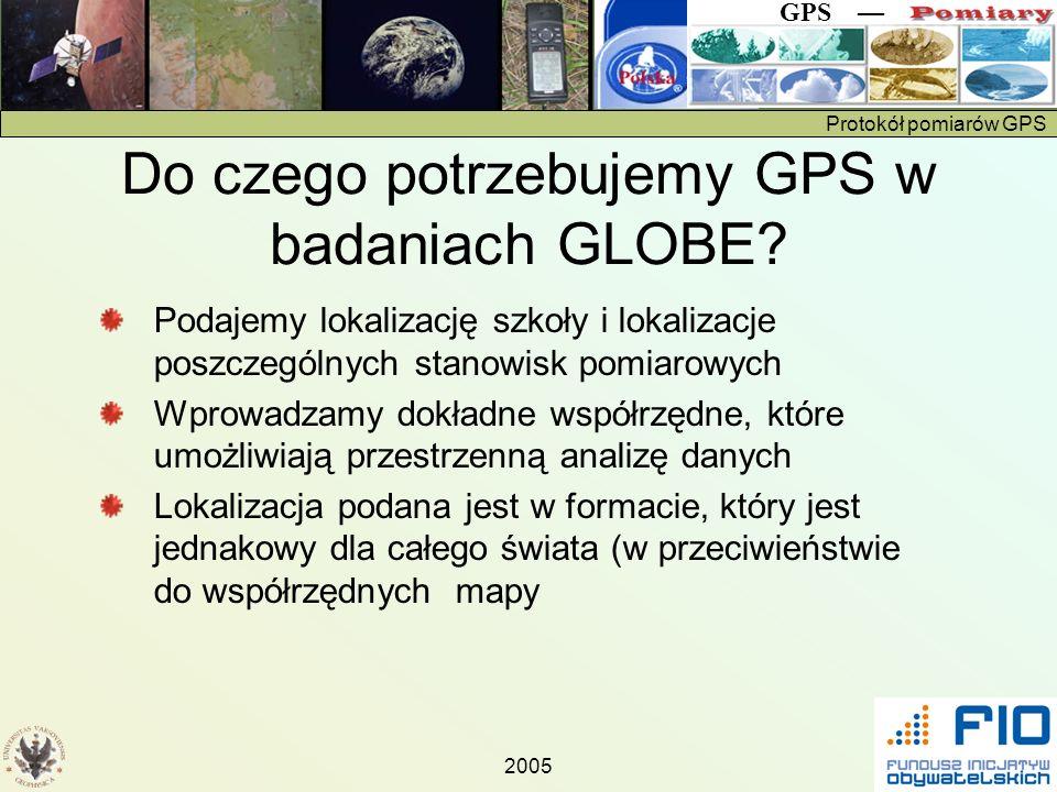 Protokół pomiarów GPS GPS 2005 Do czego potrzebujemy GPS w badaniach GLOBE? Podajemy lokalizację szkoły i lokalizacje poszczególnych stanowisk pomiaro