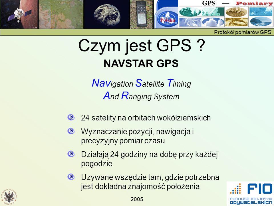 Protokół pomiarów GPS GPS 2005 Czym jest GPS ? 24 satelity na orbitach wokółziemskich Wyznaczanie pozycji, nawigacja i precyzyjny pomiar czasu Działaj
