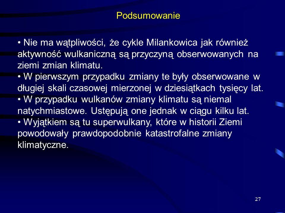 27 Podsumowanie Nie ma wątpliwości, że cykle Milankowica jak również aktywność wulkaniczną są przyczyną obserwowanych na ziemi zmian klimatu. W pierws