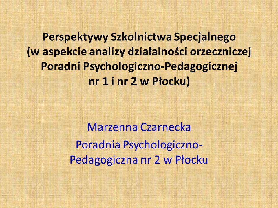 Perspektywy Szkolnictwa Specjalnego (w aspekcie analizy działalności orzeczniczej Poradni Psychologiczno-Pedagogicznej nr 1 i nr 2 w Płocku) Marzenna Czarnecka Poradnia Psychologiczno- Pedagogiczna nr 2 w Płocku