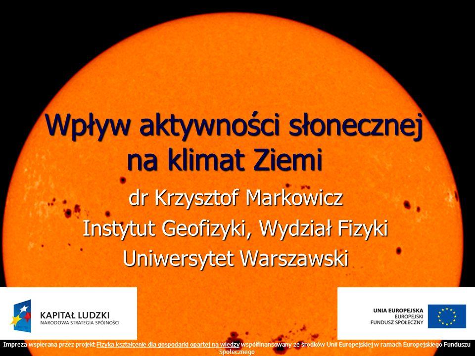Wpływ aktywności słonecznej na klimat Ziemi Wpływ aktywności słonecznej na klimat Ziemi dr Krzysztof Markowicz Instytut Geofizyki, Wydział Fizyki Uniw