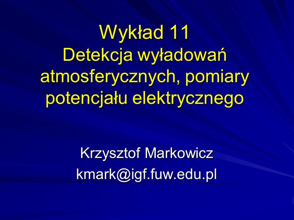 Wykład 11 Detekcja wyładowań atmosferycznych, pomiary potencjału elektrycznego Krzysztof Markowicz kmark@igf.fuw.edu.pl